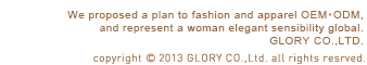 We proposed a plan to fashion and apparel OEM,and represent a woman elegant sensibility global.GLORY CO.,LTD.